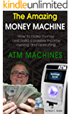 The Amazing Money Machine: How to Make Money and Build a Passive Income Owning and Operating ATM Machines (English Edition)