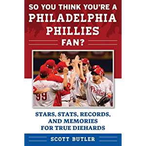 So You Think You're a Philadelphia Phillies Fan?: Stars, Stats, Records, and Memories for True Diehards (So You Think…