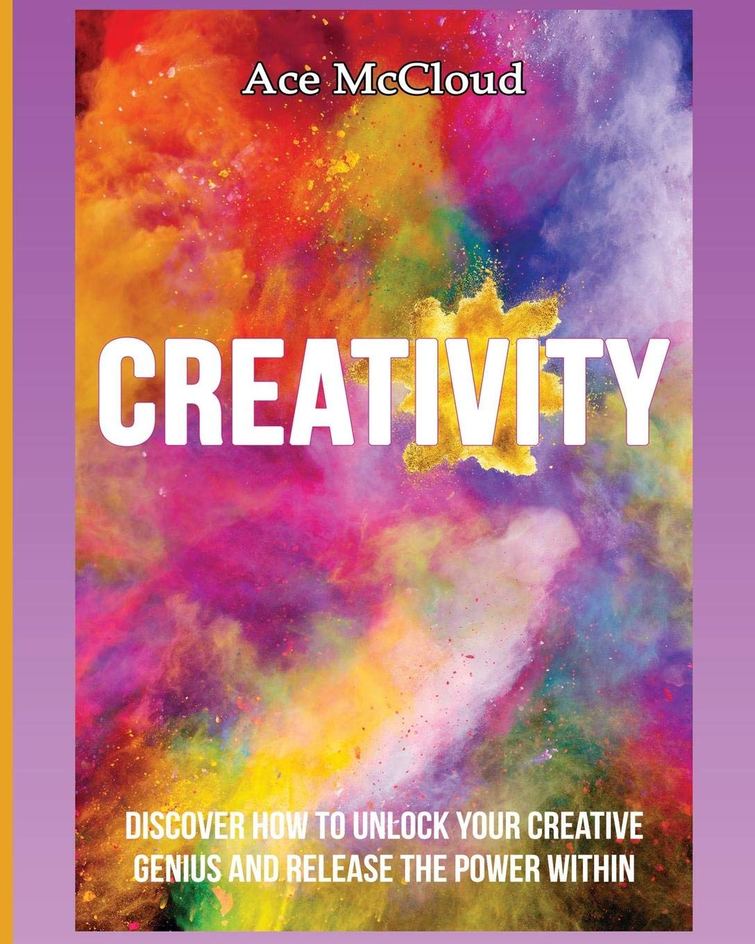 Creativity: Discover How To Unlock Your Creative Genius And Release The Power Within (Improve Your Creative Thinking Skills with Genius)