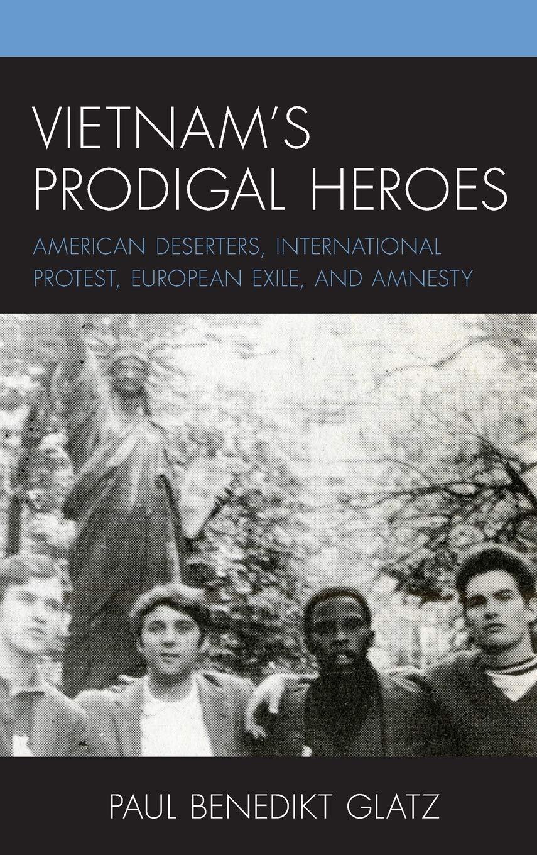 Vietnam's Prodigal Heroes: American Deserters, International Protest, European  Exile, and Amnesty (War and Society in Modern American History): Glatz,  Paul Benedikt: 9781793616708: Amazon.com: Books