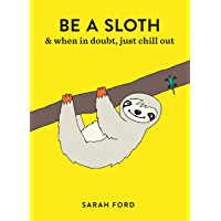 Be a Sloth: & Eat, Sleep, Eat Repeat (Be a...)