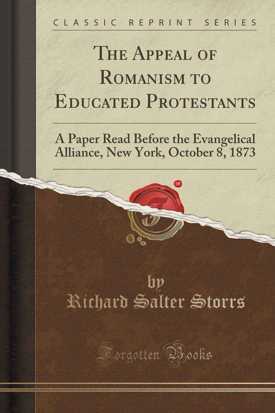 The Appeal of Romanism to Educated Protestants: A Paper Read Before the Evangelical Alliance, New York, October 8, 1873 (Classic Reprint) pdf
