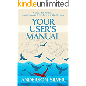 Your User's Manual: A Guide for Purpose and an Anxiety Free Life in the 21st Century (Stoicism for a Better Life Book 1)