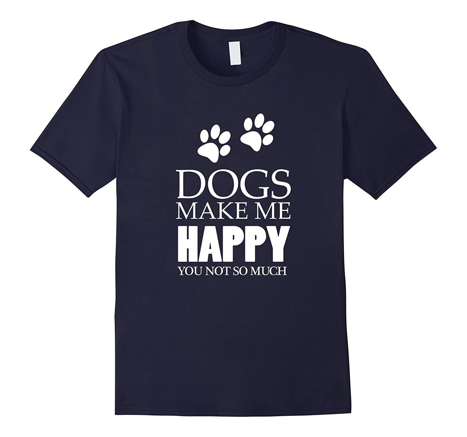 Dogs Make Me Happy You Not So Much T-Shirt - I Love Dogs T-Shirt-BN