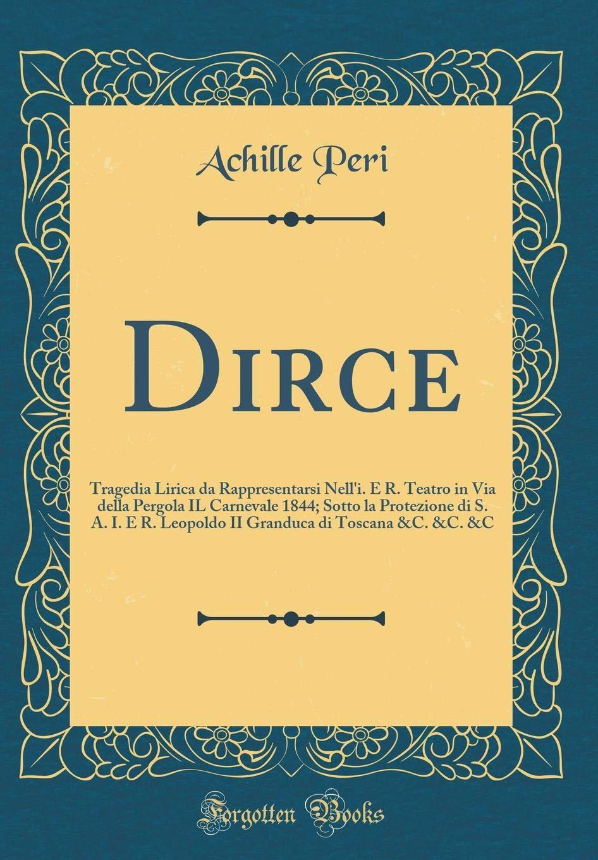 Dirce: Tragedia Lirica da Rappresentarsi Nelli. E R. Teatro in Via della Pergola IL Carnevale 1844; Sotto la Protezione di S. A. I. E R. Leopoldo II Granduca di Toscana &C. &C.