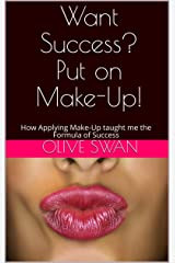 Want Success? Put on Make-Up!: How Applying Make-Up taught me the Formula of Success Kindle Edition