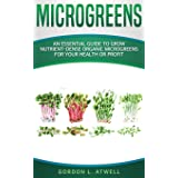 MICROGREENS: An Essential Guide to Grow Nutrient-Dense Organic Microgreens for Your Health or Profit