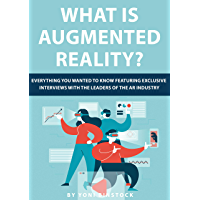 What is Augmented Reality?: Everything You Wanted to Know Featuring Exclusive Interviews With the Leaders of the AR Industry (English Edition)