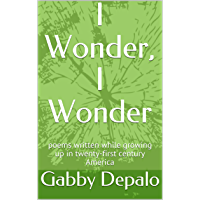 I Wonder, I Wonder: poems written while growing up in twenty-first century America book cover