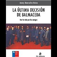 La última decisión de Balmaceda: dar la vida por los amigos (Spanish Edition)