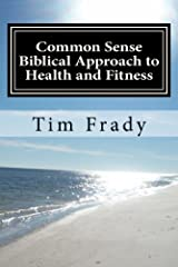 Common Sense Biblical Approach to Health and Fitness Kindle Edition