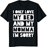Amazoncom I Only Love My Bed And My Momma Im Sorry Shirt Funny