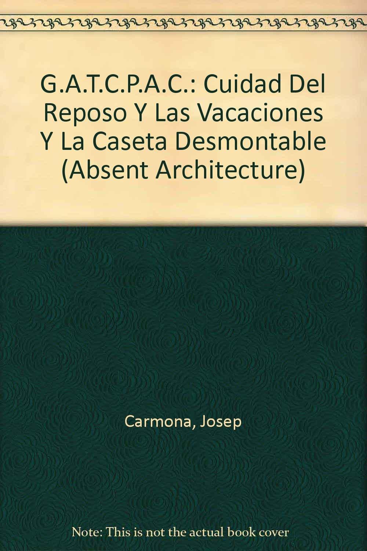 G.A.T.C.P.A.C.: Cuidad Del Reposo Y Las Vacaciones Y La Caseta Desmontable Absent Architecture: Amazon.es: Josep Carmona: Libros
