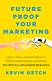 Future Proof Your Marketing: How to Grow Your Business with Digital Marketing Now and During the Artificial Intelligence Revolution