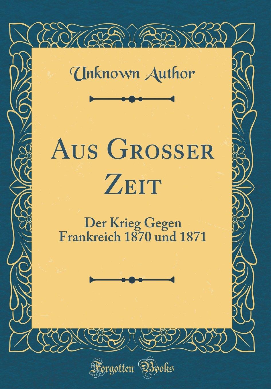Aus Großer Zeit: Der Krieg Gegen Frankreich 1870 und 1871 (Classic Reprint)
