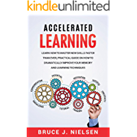 Accelerated Learning: Learn How to Master new Skills Faster than Ever; Practical Guide on how to Dramatically Improve Your Memory and Learning Techniques (English Edition)