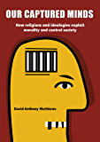 Our Captured Minds: How religions and ideologies exploit morality to order and control society