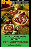 Food Combining Recipes For Vegetarians (Food Combining Diet Book 1)