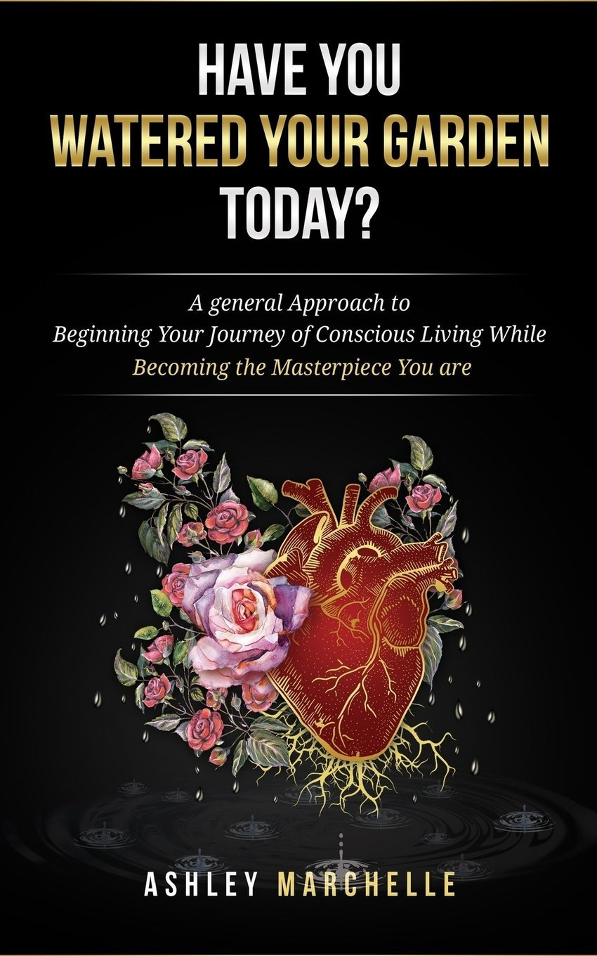 Read Online Have You Watered Your Garden Today?: A general Approach to Beginning Your Journey of Conscious Living While Becoming the Masterpiece You are pdf epub