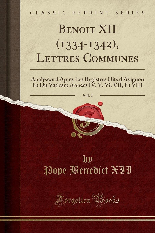 Download Benoit XII (1334-1342), Lettres Communes, Vol. 2: Analysées d'Après Les Registres Dits d'Avignon Et Du Vatican; Années IV, V, Vi, VII, Et VIII (Classic Reprint) (Latin Edition) pdf