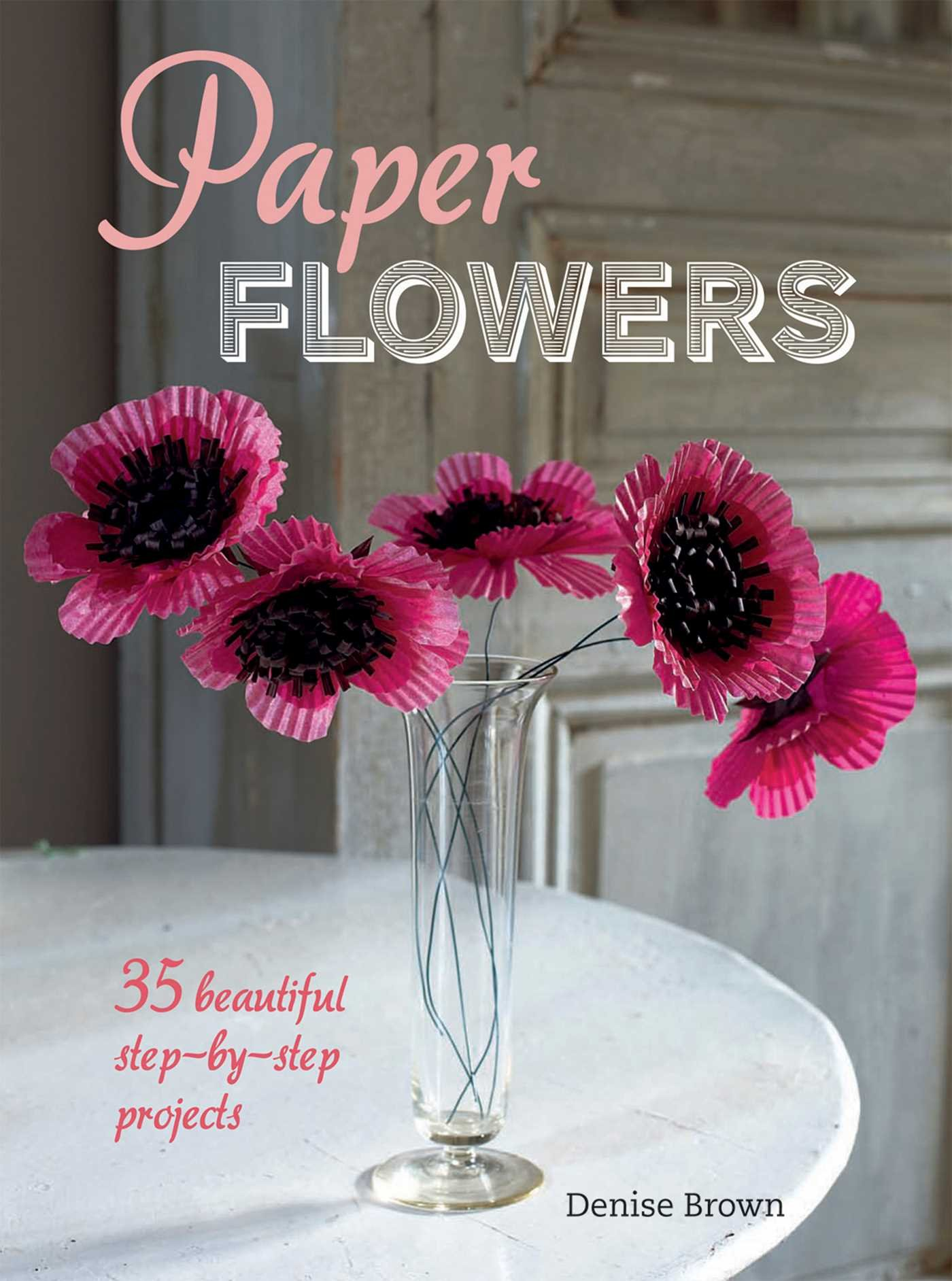 Paper Flowers 35 Beautiful Step By Step Projects Denise Brown