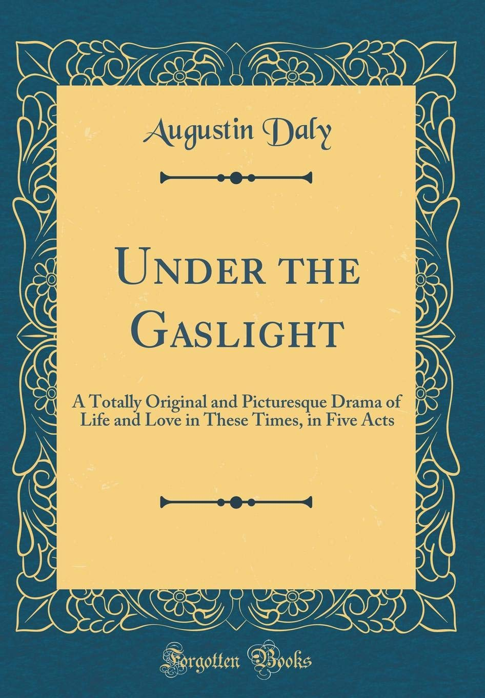 Under The Gaslight A Totally Original And Picturesque Drama Of Life And Love In These Times In Five Acts Classic Reprint Daly Augustin 9780266347842 Amazon Com Books