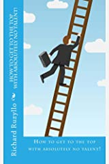 How To Get To The Top With Absolutely No Talent! Kindle Edition