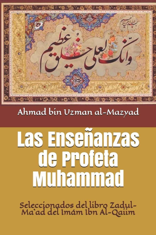 Las Enseñanzas de Profeta Muhammad: Seleccionados del libro Zadul-Ma`ad del Imám Ibn Al-Qaiim
