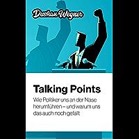 Talking Points: Wie Politiker uns an der Nase herumführen – und warum uns das auch noch gefällt