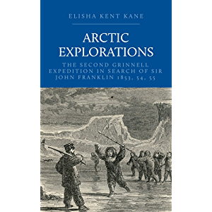 Arctic Explorations: The Second Grinnell Expedition in Search of Sir John Franklin 1853, 54, 55