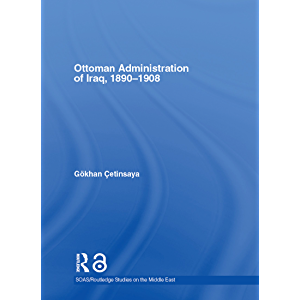 The Ottoman Administration of Iraq, 1890-1908 (SOAS/Routledge Studies on the Middle East Book 6)