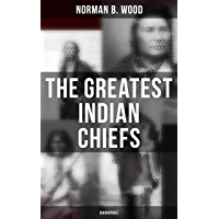 The Greatest Indian Chiefs: Biographies: From Cofachiqui, the Indian Princess and Powhatan - to Chief Joseph and Geronimo (English Edition)