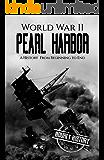 World War II Pearl Harbor: A History From Beginning to End (World War 2 Battles Book 5)