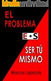 EL PROBLEMA ES SER TÚ MISMO (Spanish Edition)