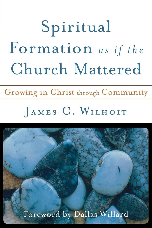 Spiritual Formation as if the Church Mattered: Growing in Christ through  Community: James C. Wilhoit, Dallas Willard: 9780801027765: Amazon.com:  Books