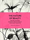 The Nature of Beauty: Organic Skincare, Botanical Beauty Rituals and Clean Cosmetics