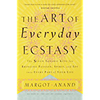 The Art of Everyday Ecstasy: The Seven Tantric Keys for Bringing Passion, Spirit, and Joy into Every Part of Your Life…