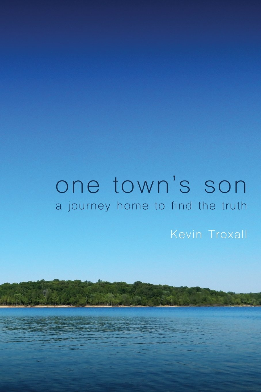 One Town's Son: A Journey Home To Find The Truth: Kevin Troxall ...