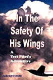 In The Safety Of His Wings: A Test Pilots Adventures