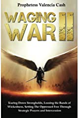 Waging War II: Tearing Down Strongholds, Loosing The Bands of Wickedness, Setting The Oppressed Free through Strategic Prayers and Intercession Kindle Edition