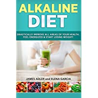 Alkaline Diet: Drastically Improve All Areas of Your Health, Feel Energized & Start Losing Weight!: Volume 1