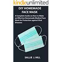 DIY HOMEMADE FACE MASK: A Complete Guide on How to Make an Effective Homemade Medical Face Mask for Protection against Viral Diseases