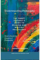 UNDERSTANDING PHILOSOPHY: The Smart Student's Guide to Reading and Writing Philosophy Kindle Edition