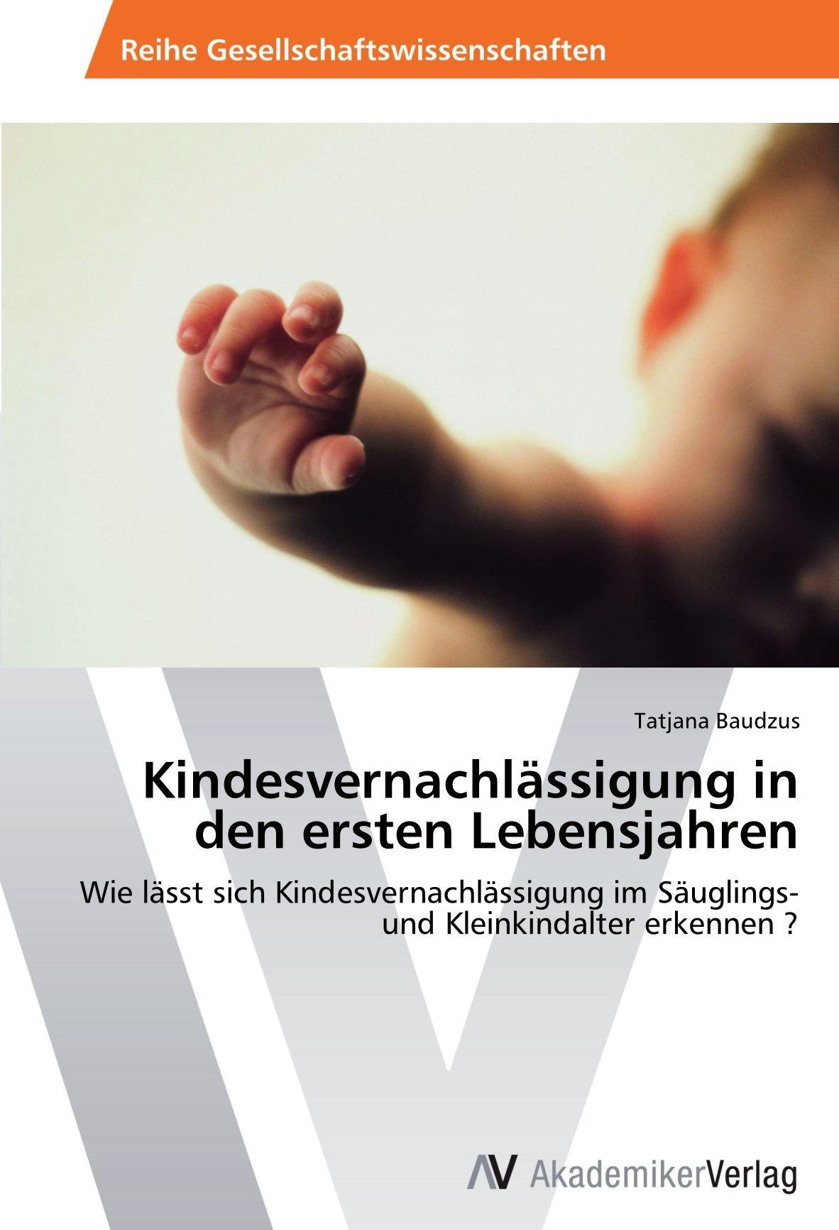 Read Online Kindesvernachlässigung in den ersten Lebensjahren: Wie lässt sich Kindesvernachlässigung im Säuglings- und Kleinkindalter erkennen ? (German Edition) PDF