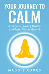 Your Journey to Calm: A Guide to Leaving Anxiety and Panic Attacks Behind Kindle Edition