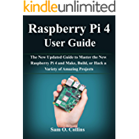 Raspberry Pi 4 User Guide: The New Updated Guide to Master the New Raspberry Pi 4 and Make, Build, or Hack a Variety of…