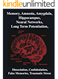 Memory, Amnesia, Amygdala, Hippocampus, Neural Networks, Long Term Potentiation, Dissociation, Confabulation, False Memories, Traumatic Stress: Brain, Mind, Neuroscience