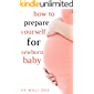 How to prepare yourself for newborn baby: pregnancy book and guide for mom's, how to make a pregnancy plan, advice and recommendation to welcome your newborn baby week by week (English Edition)