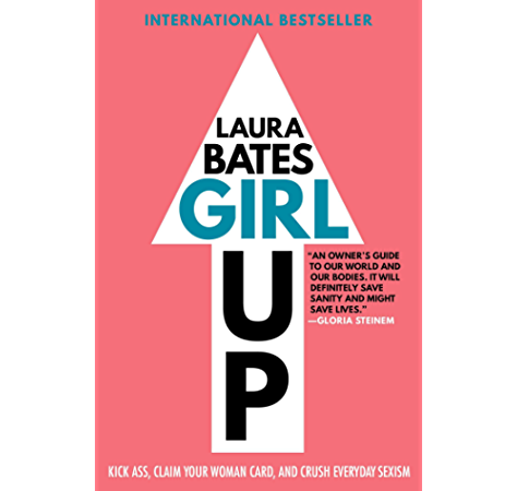 Amazon Com Girl Up Kick Ass Claim Your Woman Card And Crush Everyday Sexism Ebook Bates Laura Kindle Store