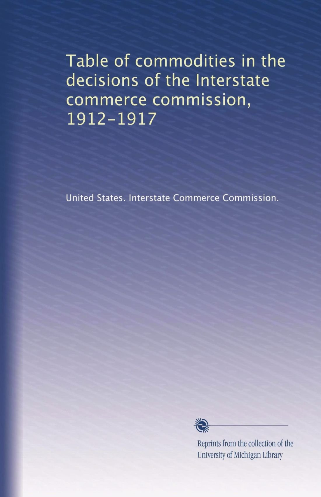 Download Table of commodities in the decisions of the Interstate commerce commission, 1912-1917 pdf